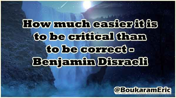 How much easier it is to be critical than to be correct.- Benjamin Disraeli