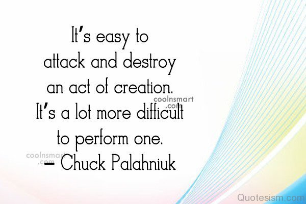 It's easy to attack and destroy an act of creation. It's a lot more difficult to perform one.– Chuck Palahniuk