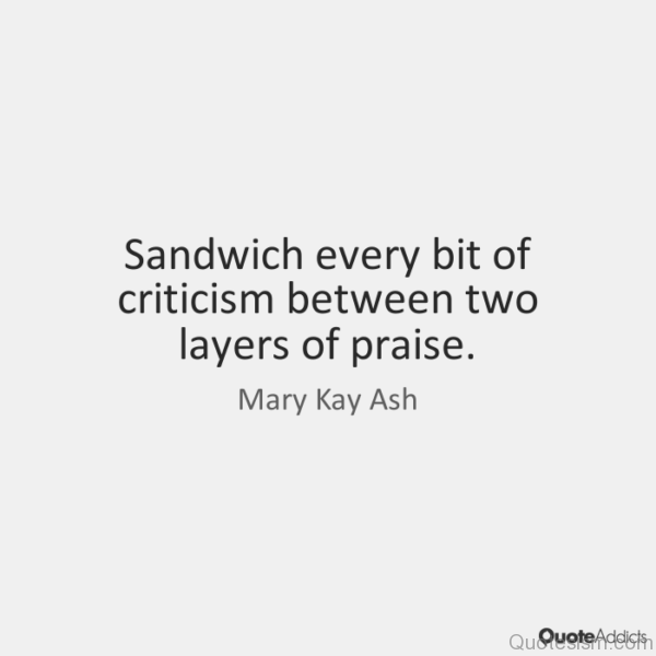 Sandwich every bit of criticism between two layers of praise. - Mary Kay Ash
