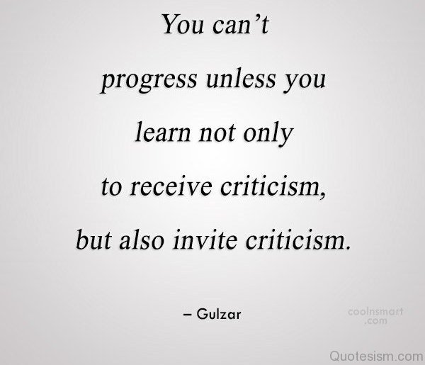 You can't progress unless you learn not only to receive criticism, but also invite criticism.– Gulzar