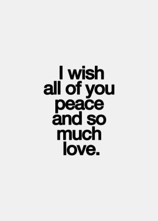 I wish all of you peace and so much love
