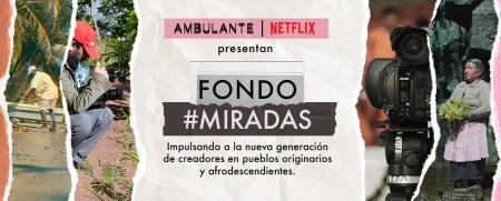 Ambulante y Netflix presentan el Fondo Miradas