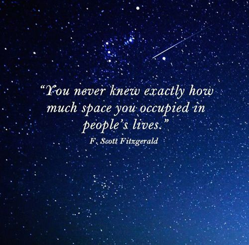 """You never knew exactly how much space you occupied in people's lives."" — F. Scott Fitzgerald, Ten"