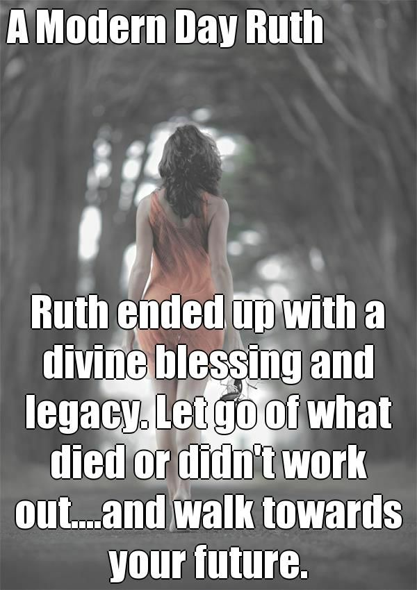 A Modern Day Ruth Ruth ended up with a divine blessing and legacy. Let go of what died or didn't work