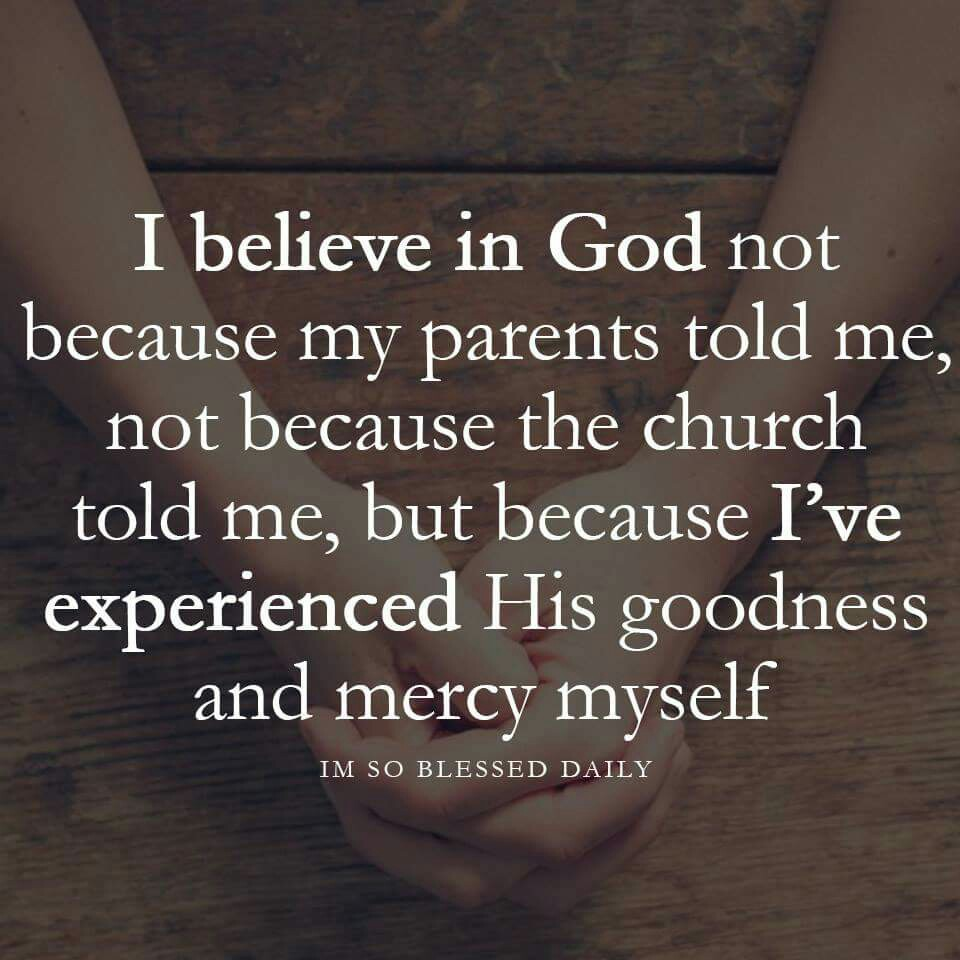 I believe in God because Ive experienced His goodness and mercy myself
