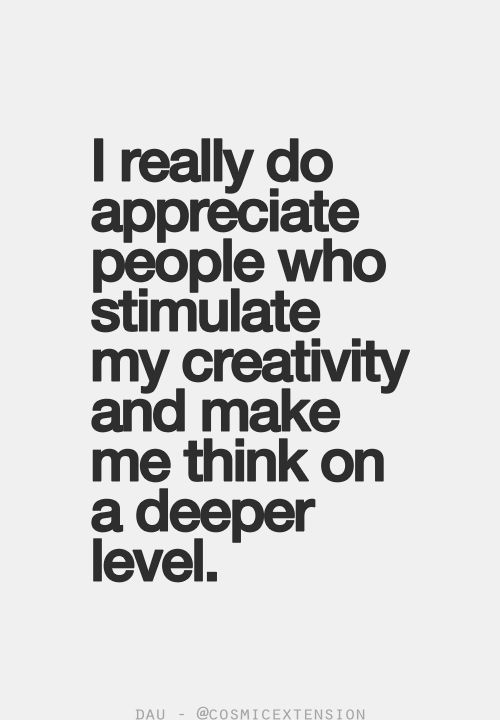 I really do appreciate people who stimulate my creativity and make me think on a d