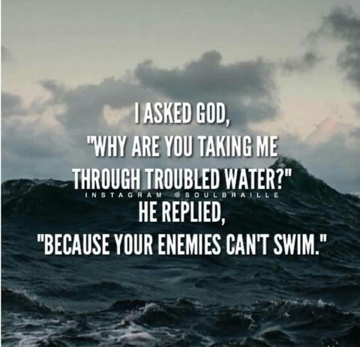 """I asked God:""""Why are you taking me through troubled waters?"""", He replied: """"Because your enemies cant swim"""""""