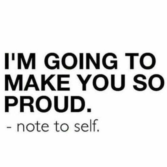 """""""Im going to make you so proud"""" – note to self"""