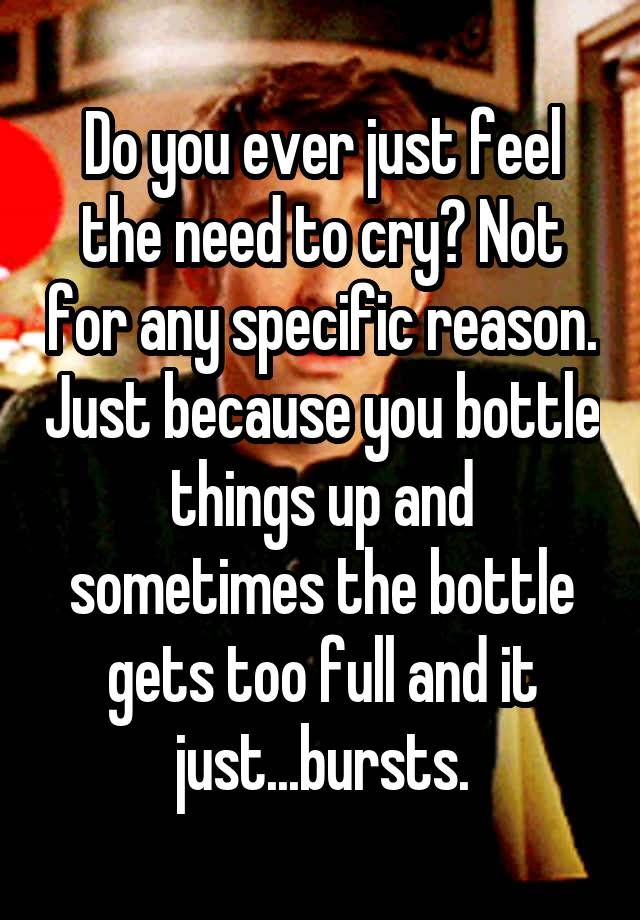 """""""Do you ever just feel the need to cry? Not for any specific reason. Just because you bottle things up and sometimes the bottle"""