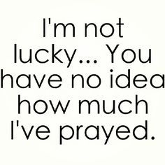 You seriously have no clue all the prayers Ive prayed over the past 15 months!!