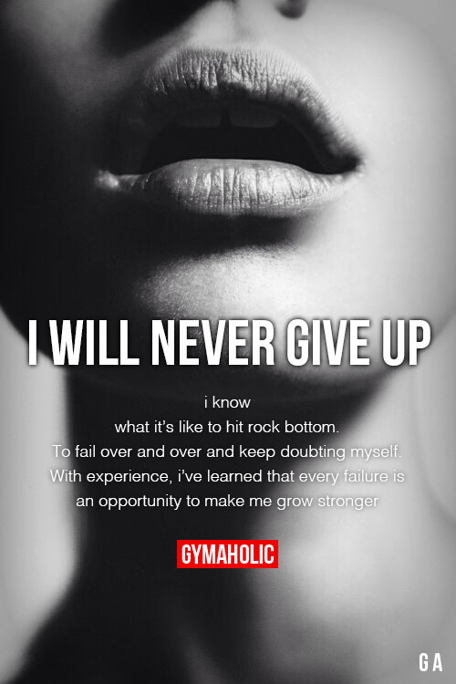 I Will Never Give UpI know what it's like to hit rock bottom.To fail over and over and keep doubting myself.With experience,