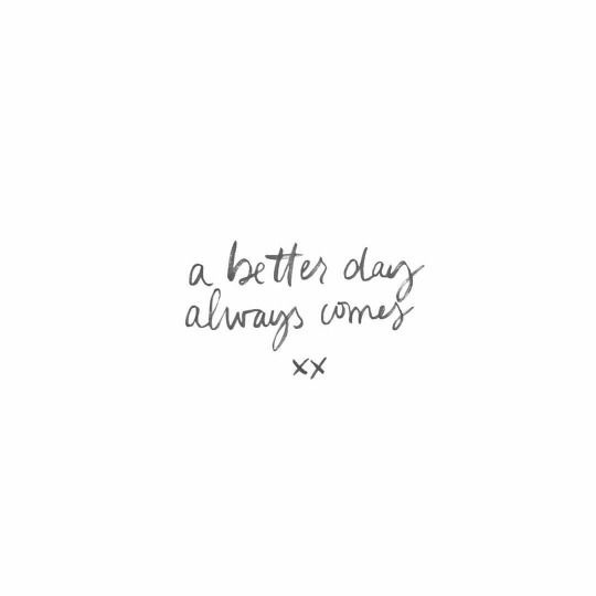~ a better day always comes ~