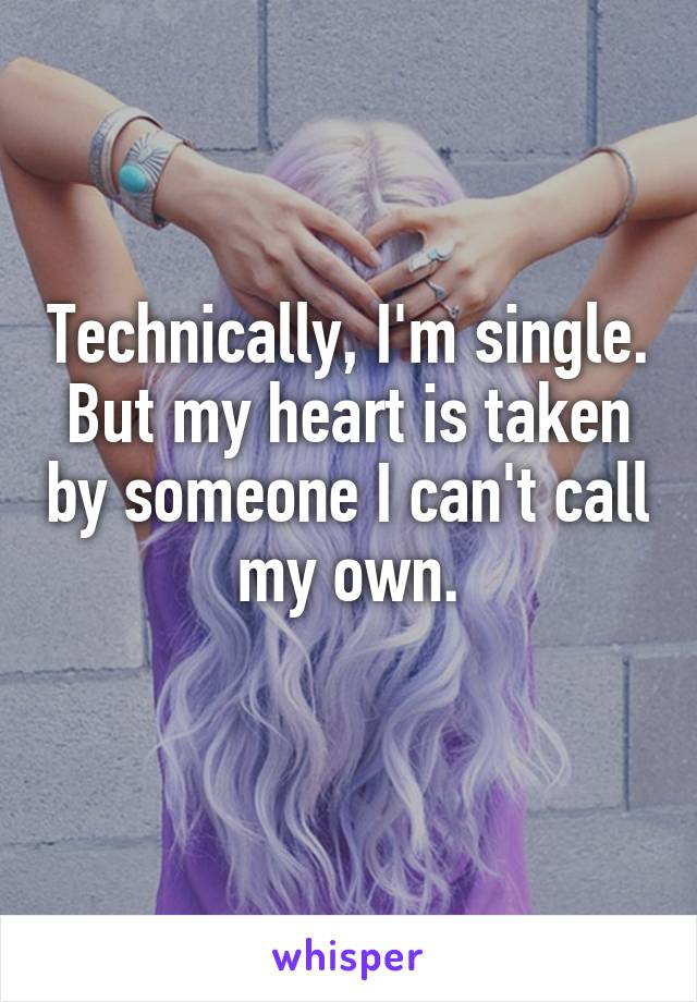 Technically, I'm single. But my heart is taken by someone I can't call my own.