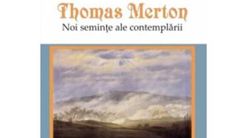 "Thomas Merton – ""Noi semințe ale contemplării"""