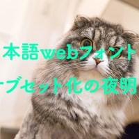 漢字も含めた日本語webフォントのサブセット化〜FONTPLUSやTypeSquareみたいな本格的なサブセット技術