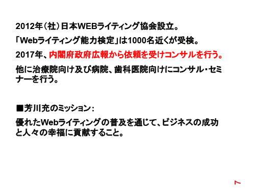 2012年(社)日本WEBライティング協会設立。 「Webライティング能力検定」は1000名近くが受検。 2017年、内閣府政府広報から依頼を受けコンサルを行う。他に治療院向け及び病院、歯科医院向けにコンサル・セミナーを行う。芳川充のミッション:優れたWebライティングの普及を通じて、ビジネスの成功と人々の幸福に貢献すること。