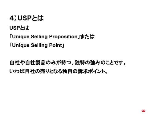 4)USPとは USPとは 「Unique Selling Proposition」または 「Unique Selling Point」 自社や自社製品のみが持つ、独特の強みのことです。いわば自社の売りとなる独自の訴求ポイント。