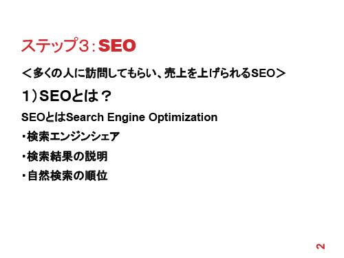 ステップ3:SEO <多くの人に訪問してもらい、売上を上げられるSEO> 1)SEOとは? SEOとはSearch Engine Optimization ・検索エンジンシェア ・検索結果の説明 ・自然検索の順位