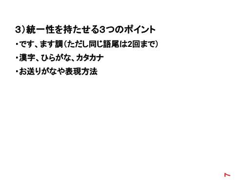 3)統一性を持たせる3つのポイント ・です、ます調(ただし同じ語尾は2回まで) ・漢字、ひらがな、カタカナ ・お送りがなや表現方法