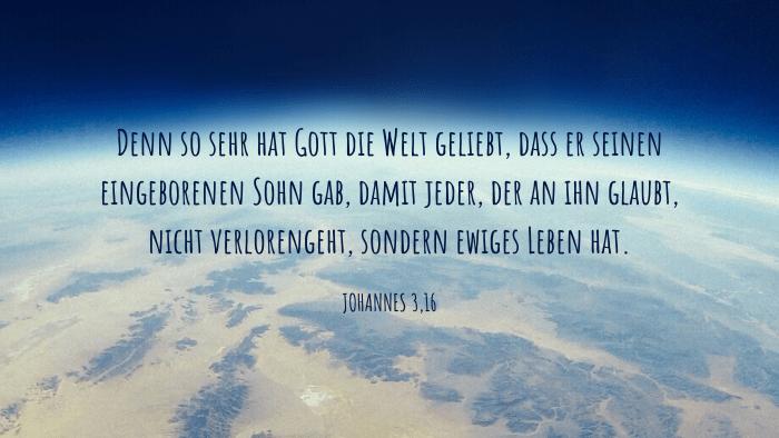 Denn so [sehr] hat Gott die Welt geliebt, dass er seinen eingeborenen Sohn gab, damit jeder, der an ihn glaubt, nicht verlorengeht, sondern ewiges Leben hat. - Johannes 3,16