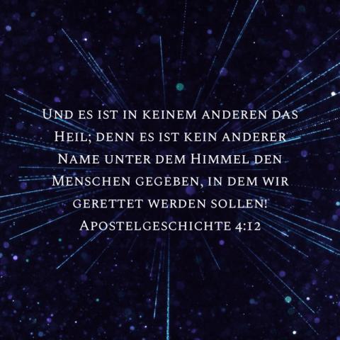 Und es ist in keinem anderen das Heil; denn es ist kein anderer Name unter dem Himmel den Menschen gegeben, in dem wir gerettet werden sollen!