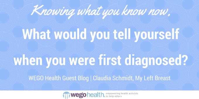 Knowing what you know now, What would you tell yourself when you were first diagnosed? | WEGO Health Guest Blog Claudia Schmidt, My Left Breast