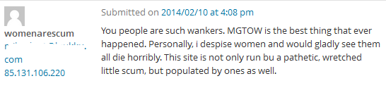 You people are such wankers. MGTOW is the best thing that ever happened. Personally, i despise women and would gladly see them all die horribly. This site is not only run bu a pathetic, wretched little scum, but populated by ones as well.