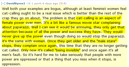 """DavidByron2 1 point 4 days ago (5 4)  Well both your examples are bogus, although at least feminist women feel cat-calling ought to be a real issue which is better than the rest of the crap they go on about. The problem is that cat-calling is an aspect of female power over men. It's a bit like a famous movie star complaining about paparazzi. Well I can see it would be annoying, they only get that attention because of all the power and success they have. They would never give up the power even though doing so would stop the paparazzi. it's the same with women. Once they get older and the """"male stare"""" stops, they complain once again, this time that they are no longer getting cat called. Only now it's called """"being invisible"""" and once again it's all men's fault. So it's hard for me to take seriously that people with more power are oppressed or that a thing that you miss when it stops, is oppression."""