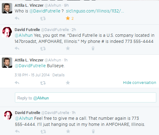 "Attila L. Vinczer ‏@Alvhun 9h  Who is @DavidFutrelle ? http://sic1.nguso.com/Illinois/1132/313412506/David-Futrelle.html …      Reply     Retweet     2 Favorited  David Futrelle ‏@DavidFutrelle 2h  @Alvhun Yes, you got me. ""David Futrelle is a U.S. company located in 147broadst, AMFOHARE, Illinois."" My phone # is indeed 773 555-4444      Reply     Retweet     Favorite     Delete  Attila L. Vinczer ‏@Alvhun 2h  @DavidFutrelle Bullseye. 3:18 PM - 15 Jul 2014 · Details Hide conversation      Reply     Retweet     Favorite  Tweet text Reply to @Alvhun   David Futrelle ‏@DavidFutrelle 1h  @Alvhun Feel free to give me a call. That number again is 773 555-4444. I'll just hanging out in my home in AMFOHARE, Illinois."
