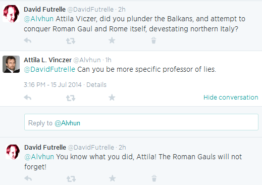 David Futrelle ‏@DavidFutrelle 2h  @Alvhun Attila Viczer, did you plunder the Balkans, and attempt to conquer Roman Gaul and Rome itself, devestating northern Italy?      Reply     Retweet     Favorite     Delete  Attila L. Vinczer ‏@Alvhun 1h  @DavidFutrelle Can you be more specific professor of lies. 3:16 PM - 15 Jul 2014 · Details Hide conversation      Reply     Retweet     Favorite  Tweet text Reply to @Alvhun   David Futrelle ‏@DavidFutrelle 1h  @Alvhun You know what you did, Attila! The Roman Gauls will not forget!