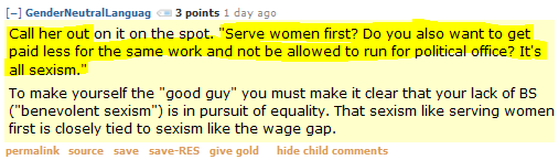 """GenderNeutralLanguag 3 points 1 day ago   Call her out on it on the spot. """"Serve women first? Do you also want to get paid less for the same work and not be allowed to run for political office? It's all sexism.""""  To make yourself the """"good guy"""" you must make it clear that your lack of BS (""""benevolent sexism"""") is in pursuit of equality. That sexism like serving women first is closely tied to sexism like the wage gap."""