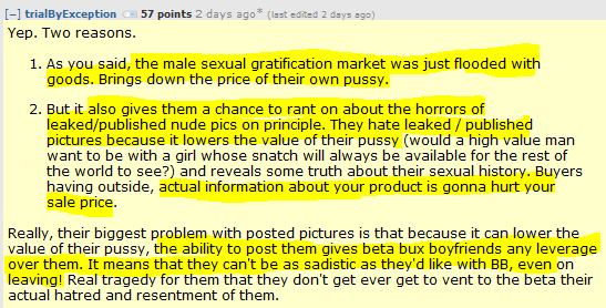 trialByException 57 points 2 days ago*   Yep. Two reasons.      As you said, the male sexual gratification market was just flooded with goods. Brings down the price of their own pussy.      But it also gives them a chance to rant on about the horrors of leaked/published nude pics on principle. They hate leaked / published pictures because it lowers the value of their pussy (would a high value man want to be with a girl whose snatch will always be available for the rest of the world to see?) and reveals some truth about their sexual history. Buyers having outside, actual information about your product is gonna hurt your sale price.  Really, their biggest problem with posted pictures is that because it can lower the value of their pussy, the ability to post them gives beta bux boyfriends any leverage over them. It means that they can't be as sadistic as they'd like with BB, even on leaving! Real tragedy for them that they don't get ever get to vent to the beta their actual hatred and resentment of them.