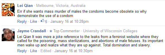 Lei Qian · Melbourne, Victoria, Australia Err if she wants mass murder of males the condoms become obsolete so why demonstrate the use of a condom Reply · Like · 5 · January 16 at 10:28pm Jayme Crandall · Top Commenter · University of Wisconsin Colleges Lei Qian It was more a joke reference to the leaks from a feminist website where they called for the poisoning, mass sterilizations, and abortions of male fetuses. Its important men wake up and realize what they are up against. Total domination and slavery.