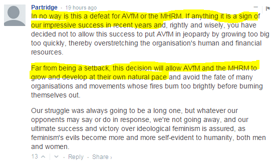 Partridge • 19 hours ago In no way is this a defeat for AVfM or the MHRM. If anything it is a sign of our impressive success in recent years and, rightly and wisely, you have decided not to allow this success to put AVfM in jeopardy by growing too big too quickly, thereby overstretching the organisation's human and financial resources.  Far from being a setback, this decision will allow AVfM and the MHRM to grow and develop at their own natural pace and avoid the fate of many organisations and movements whose fires burn too brightly before burning themselves out.  Our struggle was always going to be a long one, but whatever our opponents may say or do in response, we're not going away, and our ultimate success and victory over ideological feminism is assured, as feminism's evils become more and more self-evident to humanity, both men and women.