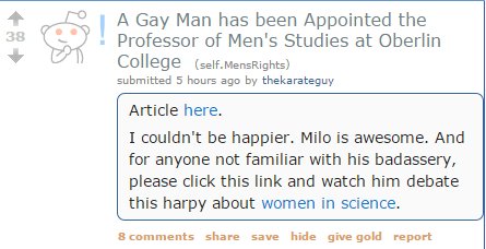 A Gay Man has been Appointed the Professor of Men's Studies at Oberlin College (self.MensRights) submitted 5 hours ago by thekarateguy Article here. I couldn't be happier. Milo is awesome. And for anyone not familiar with his badassery, please click this link and watch him debate this harpy about women in science.