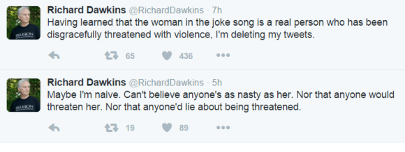 Richard Dawkins ‏@RichardDawkins 7h7 hours ago Having learned that the woman in the joke song is a real person who has been disgracefully threatened with violence, I'm deleting my tweets. 65 retweets 436 likes Reply Retweet 65 Like 436 More Richard Dawkins ‏@RichardDawkins 5h5 hours ago Maybe I'm naive. Can't believe anyone's as nasty as her. Nor that anyone would threaten her. Nor that anyone'd lie about being threatened.