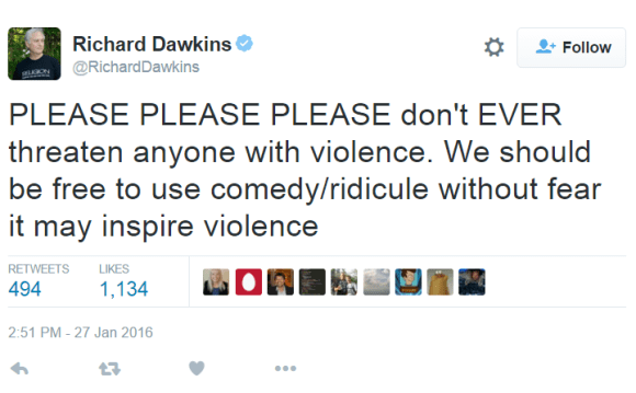 Richard DawkinsVerified account ‏@RichardDawkins PLEASE PLEASE PLEASE don't EVER threaten anyone with violence. We should be free to use comedy/ridicule without fear it may inspire violence