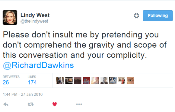 Lindy West ‏@thelindywest Please don't insult me by pretending you don't comprehend the gravity and scope of this conversation and your complicity. @RichardDawkins