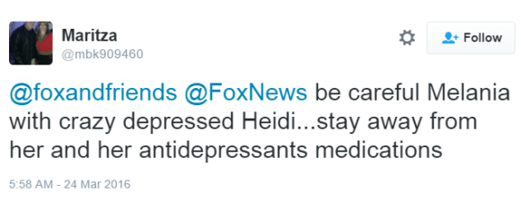 Maritza ‏@mbk909460 @foxandfriends @FoxNews be careful Melania with crazy depressed Heidi...stay away from her and her antidepressants medications