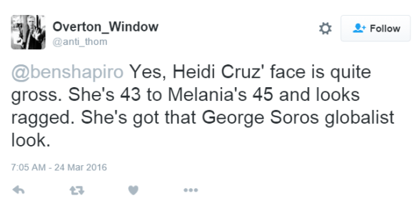 Overton_Window ‏@anti_thom @benshapiro Yes, Heidi Cruz' face is quite gross. She's 43 to Melania's 45 and looks ragged. She's got that George Soros globalist look.