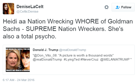 DeniseLaCelt ‏@CelticDenise DeniseLaCelt Retweeted Donald J. Trump Heidi aa Nation Wrecking WHORE of Goldman Sachs - SUPREME Nation Wreckers. She's also a total psycho.