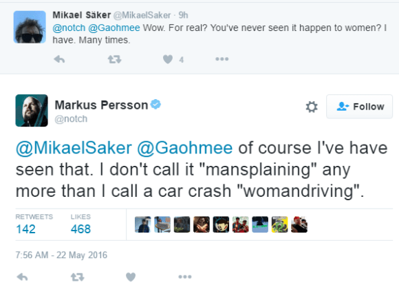 "Mikael Säker ‏@MikaelSaker 9h9 hours ago @notch @Gaohmee Wow. For real? You've never seen it happen to women? I have. Many times. 0 retweets 4 likes Reply Retweet Like 4 More User Actions Follow Markus PerssonVerified account ‏@notch @MikaelSaker @Gaohmee of course I've have seen that. I don't call it ""mansplaining"" any more than I call a car crash ""womandriving"". RETWEETS 142"