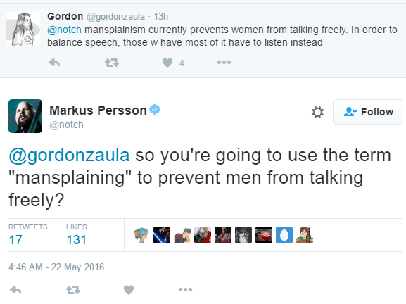 "Gordon ‏@gordonzaula 13h13 hours ago @notch mansplainism currently prevents women from talking freely. In order to balance speech, those w have most of it have to listen instead 0 retweets 4 likes Reply Retweet Like 4 More User Actions Follow Markus PerssonVerified account ‏@notch @gordonzaula so you're going to use the term ""mansplaining"" to prevent men from talking freely? RETWEETS 17"
