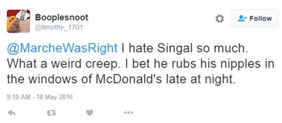 Booplesnoot ‏@timothy_1701 @MarcheWasRight I hate Singal so much. What a weird creep. I bet he rubs his nipples in the windows of McDonald's late at night.