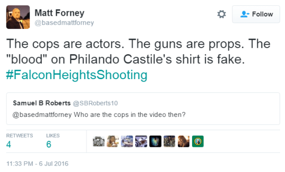 "User Actions Follow Matt Forney ‏@basedmattforney Matt Forney Retweeted Samuel B Roberts The cops are actors. The guns are props. The ""blood"" on Philando Castile's shirt is fake. #FalconHeightsShooting"