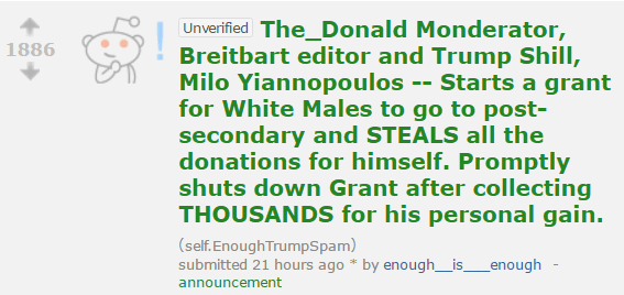 1886 UnverifiedThe_Donald Monderator, Breitbart editor and Trump Shill, Milo Yiannopoulos -- Starts a grant for White Males to go to post-secondary and STEALS all the donations for himself. Promptly shuts down Grant after collecting THOUSANDS for his personal gain. (self.EnoughTrumpSpam) submitted 21 hours ago * by enough__is___enough -