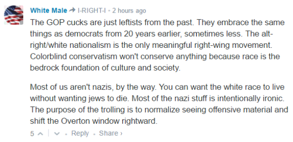 White Male I-RIGHT-I • 2 hours ago The GOP cucks are just leftists from the past. They embrace the same things as democrats from 20 years earlier, sometimes less. The alt-right/white nationalism is the only meaningful right-wing movement. Colorblind conservatism won't conserve anything because race is the bedrock foundation of culture and society. Most of us aren't nazis, by the way. You can want the white race to live without wanting jews to die. Most of the nazi stuff is intentionally ironic. The purpose of the trolling is to normalize seeing offensive material and shift the Overton window rightward.