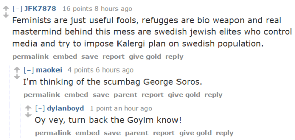 [–]JFK7878 16 points 8 hours ago Feminists are just useful fools, refugges are bio weapon and real mastermind behind this mess are swedish jewish elites who control media and try to impose Kalergi plan on swedish population. permalinkembedsavereportgive goldreply [–]maokei 4 points 6 hours ago I'm thinking of the scumbag George Soros. permalinkembedsaveparentreportgive goldreply [–]dylanboyd 1 point an hour ago Oy vey, turn back the Goyim know!
