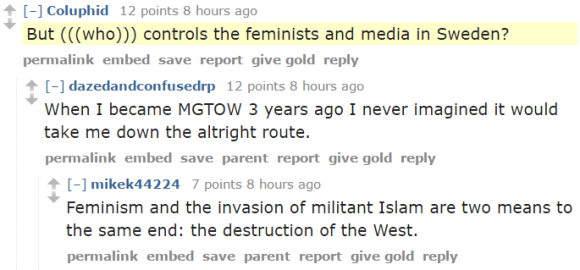 Coluphid 12 points 8 hours ago But (((who))) controls the feminists and media in Sweden? permalinkembedsavereportgive goldreply [–]dazedandconfusedrp 12 points 8 hours ago When I became MGTOW 3 years ago I never imagined it would take me down the altright route. permalinkembedsaveparentreportgive goldreply [–]mikek44224 7 points 8 hours ago Feminism and the invasion of militant Islam are two means to the same end: the destruction of the West.