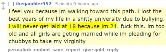 thegambler952 5 points 9 hours ago i feel you because im walking toward this path. i lost the best years of my life in a shitty university due to bullying. i will never get laid at 18 because im 21. fuck this. im too old and all girls are geting married while im pleading for chubbys to take my virginity